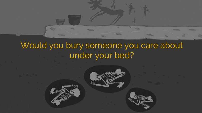 Provoking questions - would you bury someone you care about under your bed?